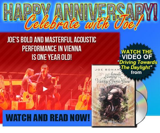 Happy Anniversary! Celebrate with Joe! Joe's bold and masterful acoustic performance in Vienna is one year old! Watch the video of Driving Towards The Daylight from An Acoustic Evening at the Vienna Opera House. Watch and read now!